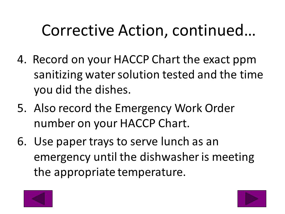 Corrective Action, continued… 4. Record on your HACCP Chart the exact ppm sanitizing water solution tested and the time you did the dishes. 5.Also rec