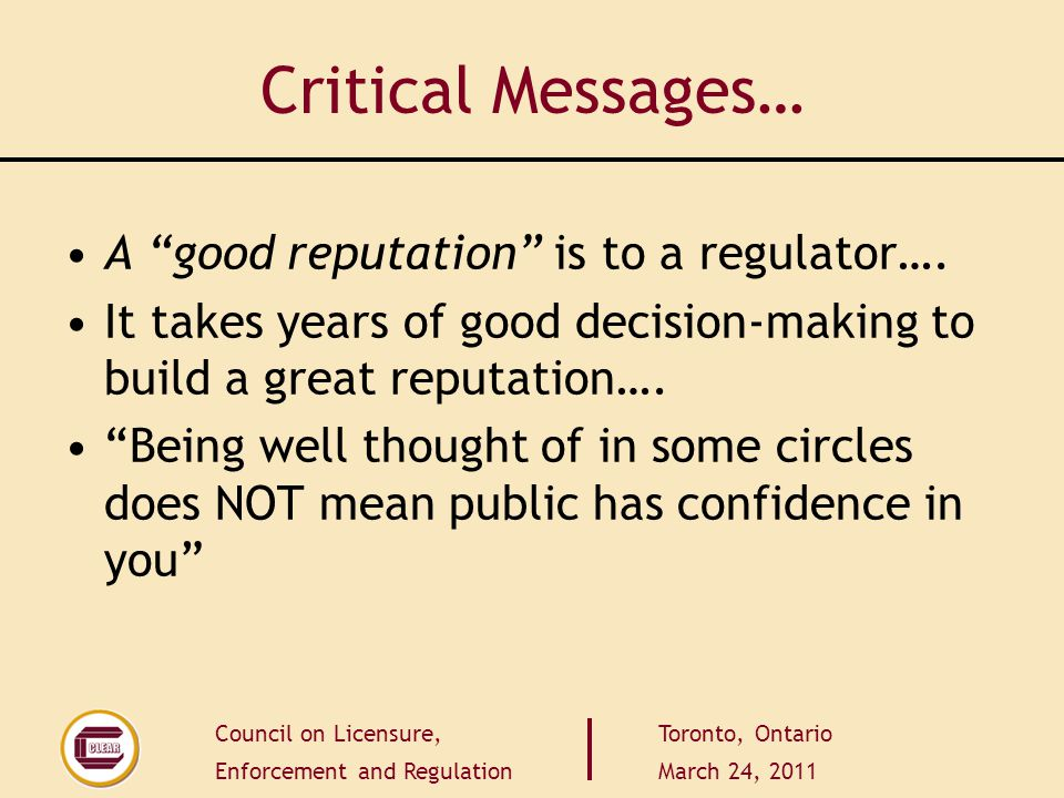 Council on Licensure, Enforcement and Regulation Toronto, Ontario March 24, 2011 Critical Messages… A good reputation is to a regulator….