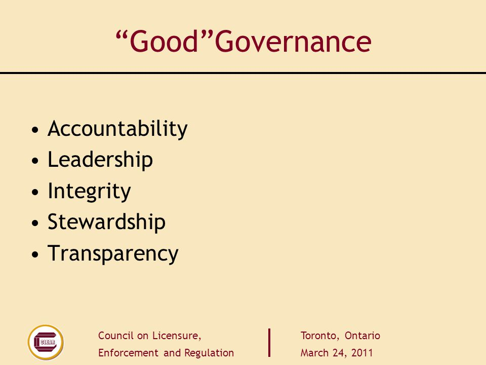 Council on Licensure, Enforcement and Regulation Toronto, Ontario March 24, 2011 GoodGovernance Accountability Leadership Integrity Stewardship Transparency