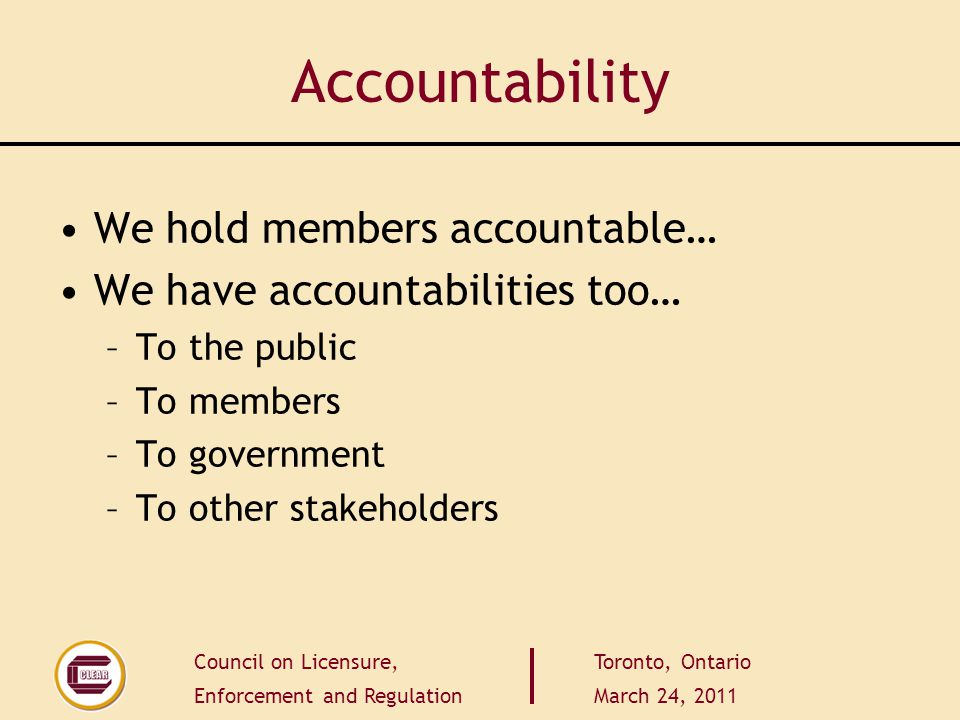 Council on Licensure, Enforcement and Regulation Toronto, Ontario March 24, 2011 Accountability We hold members accountable… We have accountabilities too… –To the public –To members –To government –To other stakeholders