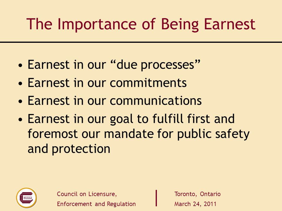 Council on Licensure, Enforcement and Regulation Toronto, Ontario March 24, 2011 The Importance of Being Earnest Earnest in our due processes Earnest in our commitments Earnest in our communications Earnest in our goal to fulfill first and foremost our mandate for public safety and protection