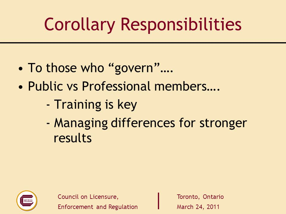 Council on Licensure, Enforcement and Regulation Toronto, Ontario March 24, 2011 Corollary Responsibilities To those who govern….