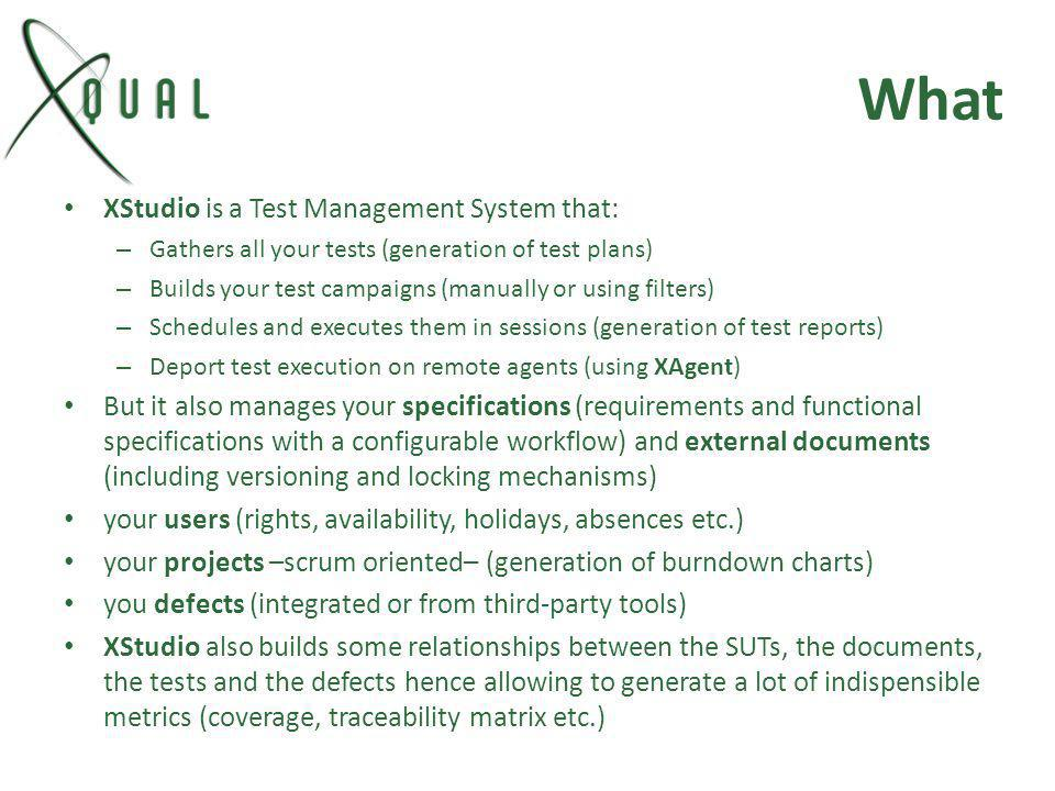 What XStudio is a Test Management System that: – Gathers all your tests (generation of test plans) – Builds your test campaigns (manually or using fil