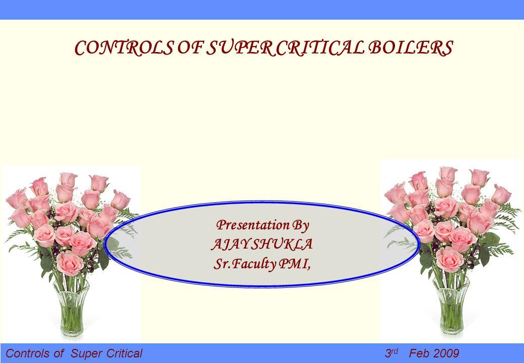 Controls of Super Critical 3 rd Feb 2009 CONTROLS OF SUPER CRITICAL BOILERS Presentation By AJAY SHUKLA Sr.Faculty PMI,