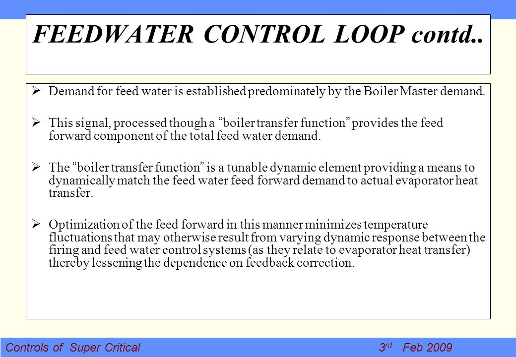 Controls of Super Critical 3 rd Feb 2009 FEEDWATER CONTROL LOOP contd.. Demand for feed water is established predominately by the Boiler Master demand