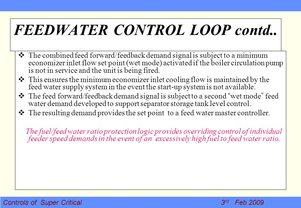 Controls of Super Critical 3 rd Feb 2009 FEEDWATER CONTROL LOOP contd.. The combined feed forward/feedback demand signal is subject to a minimum econo
