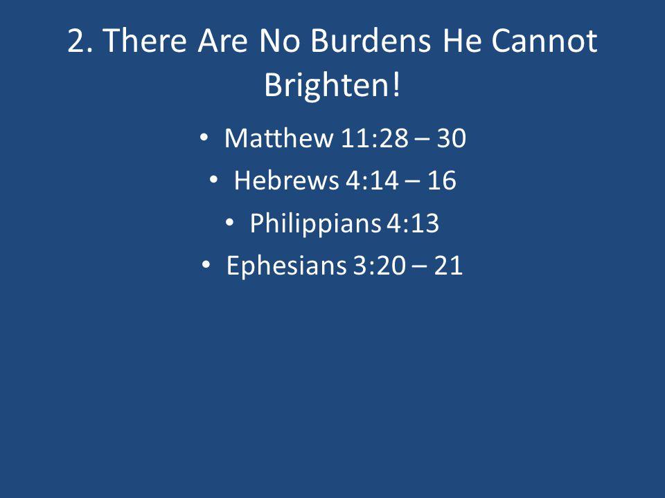 2. There Are No Burdens He Cannot Brighten! Matthew 11:28 – 30 Hebrews 4:14 – 16 Philippians 4:13 Ephesians 3:20 – 21