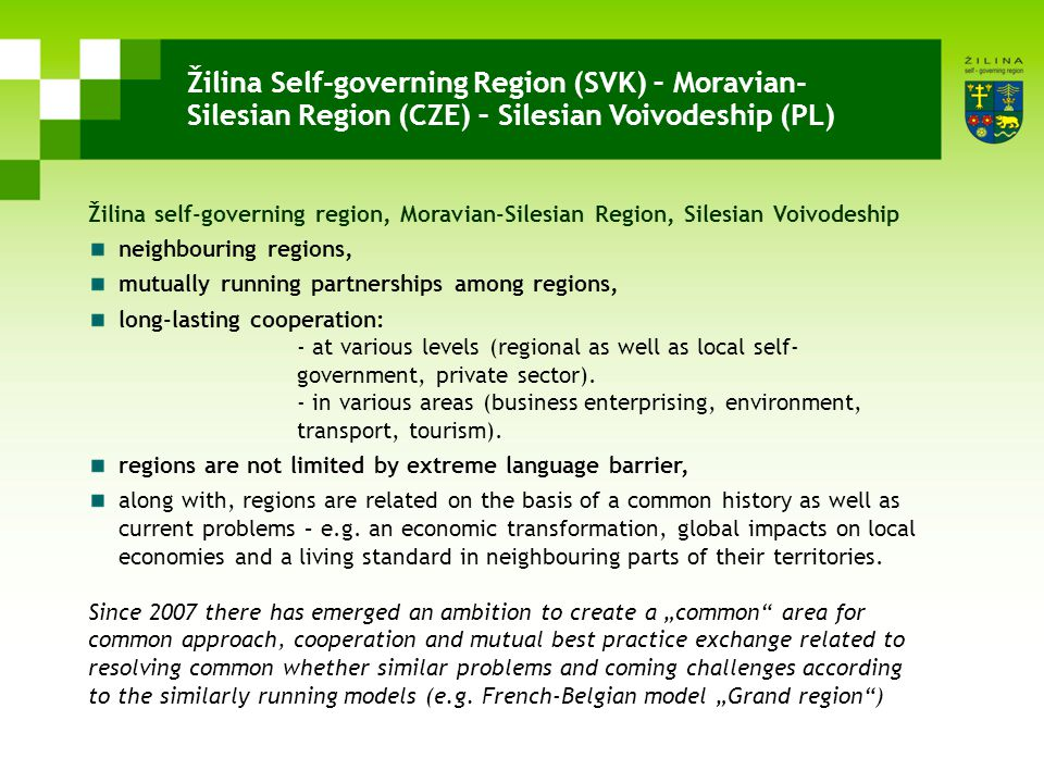 Žilina Self-governing Region (SVK) – Moravian- Silesian Region (CZE) – Silesian Voivodeship (PL) Žilina self-governing region, Moravian-Silesian Region, Silesian Voivodeship neighbouring regions, mutually running partnerships among regions, long-lasting cooperation: - at various levels (regional as well as local self- government, private sector).