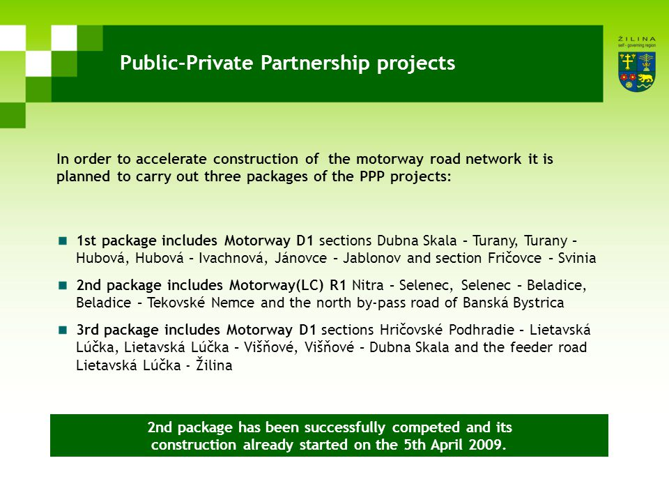 Public-Private Partnership projects 1st package includes Motorway D1 sections Dubna Skala – Turany, Turany – Hubová, Hubová – Ivachnová, Jánovce – Jablonov and section Fričovce – Svinia 2nd package includes Motorway(LC) R1 Nitra – Selenec, Selenec – Beladice, Beladice – Tekovské Nemce and the north by-pass road of Banská Bystrica 3rd package includes Motorway D1 sections Hričovské Podhradie – Lietavská Lúčka, Lietavská Lúčka – Višňové, Višňové – Dubna Skala and the feeder road Lietavská Lúčka - Žilina In order to accelerate construction of the motorway road network it is planned to carry out three packages of the PPP projects: 2nd package has been successfully competed and its construction already started on the 5th April 2009.
