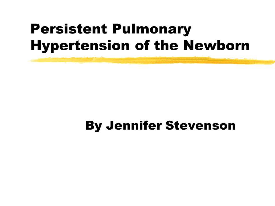 Persistent Pulmonary Hypertension of the Newborn By Jennifer Stevenson