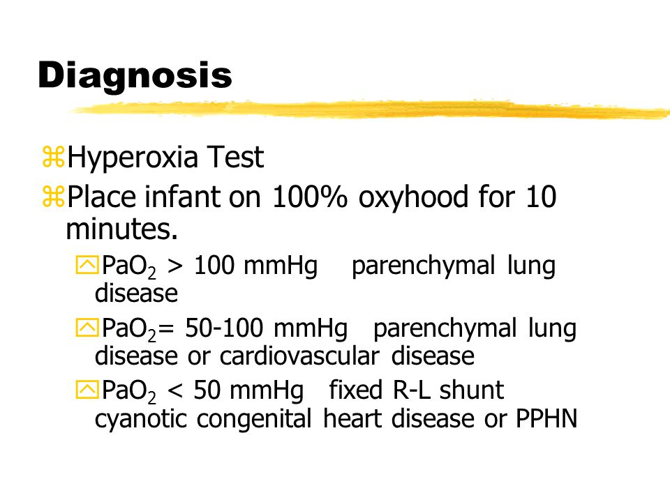 Diagnosis zHyperoxia Test zPlace infant on 100% oxyhood for 10 minutes. yPaO 2 > 100 mmHg parenchymal lung disease yPaO 2 = 50-100 mmHg parenchymal lu