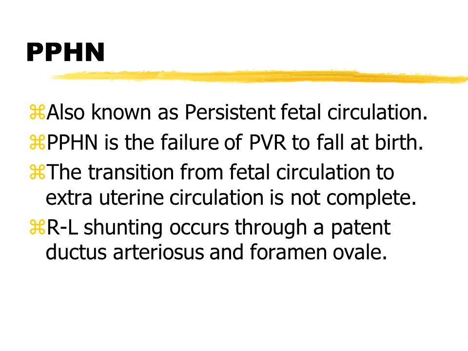 PPHN zAlso known as Persistent fetal circulation. zPPHN is the failure of PVR to fall at birth. zThe transition from fetal circulation to extra uterin