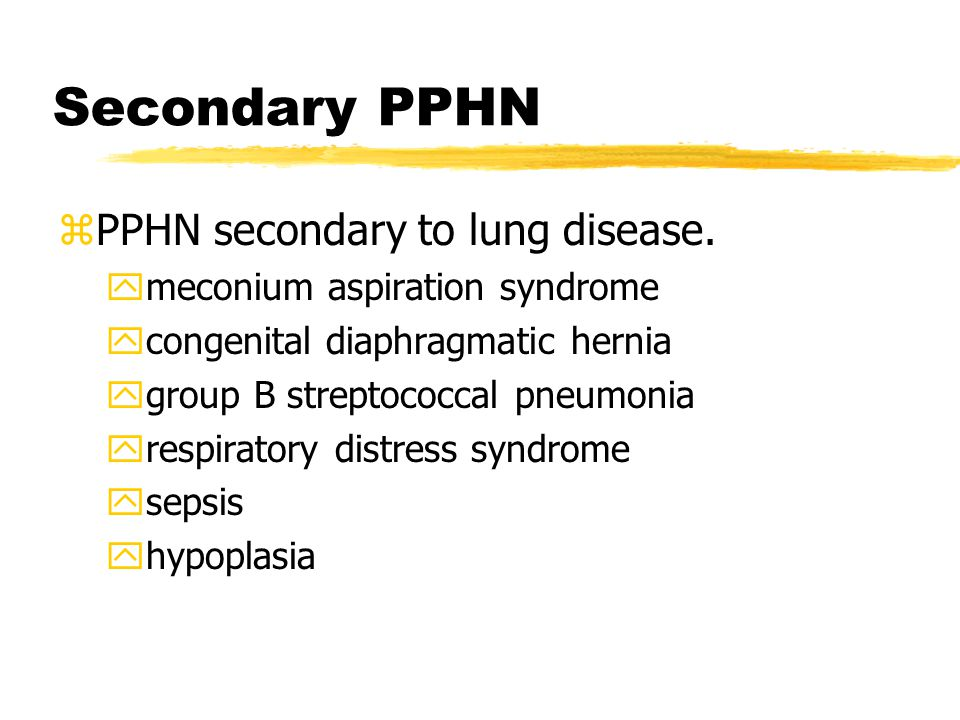 Secondary PPHN zPPHN secondary to lung disease. ymeconium aspiration syndrome ycongenital diaphragmatic hernia ygroup B streptococcal pneumonia yrespi