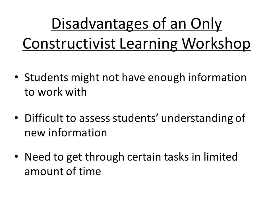 Students might not have enough information to work with Difficult to assess students understanding of new information Need to get through certain tasks in limited amount of time Disadvantages of an Only Constructivist Learning Workshop