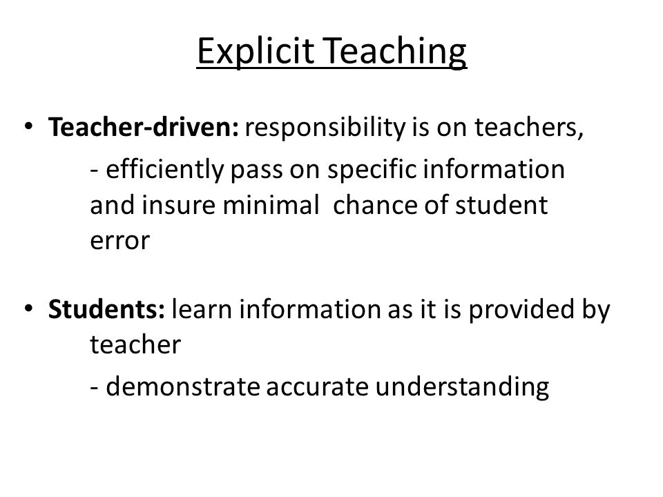 Explicit Teaching Teacher-driven: responsibility is on teachers, - efficiently pass on specific information and insure minimal chance of student error Students: learn information as it is provided by teacher - demonstrate accurate understanding