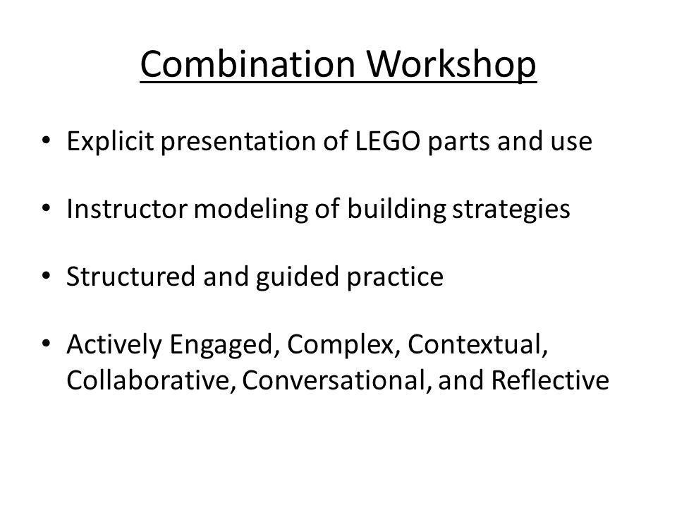 Combination Workshop Explicit presentation of LEGO parts and use Instructor modeling of building strategies Structured and guided practice Actively Engaged, Complex, Contextual, Collaborative, Conversational, and Reflective