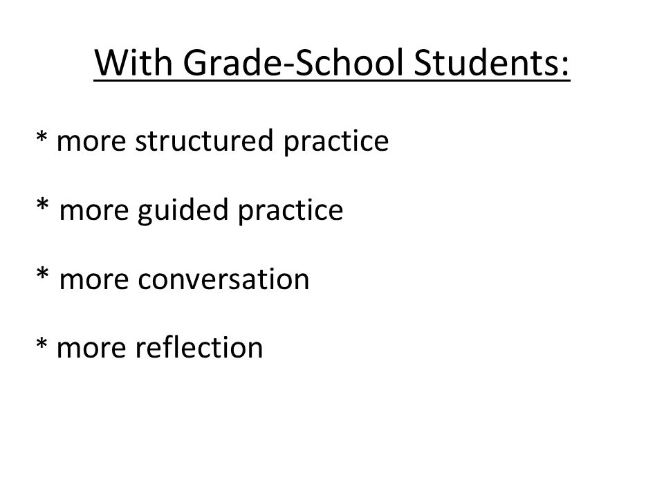 With Grade-School Students: * more structured practice * more guided practice * more conversation * more reflection