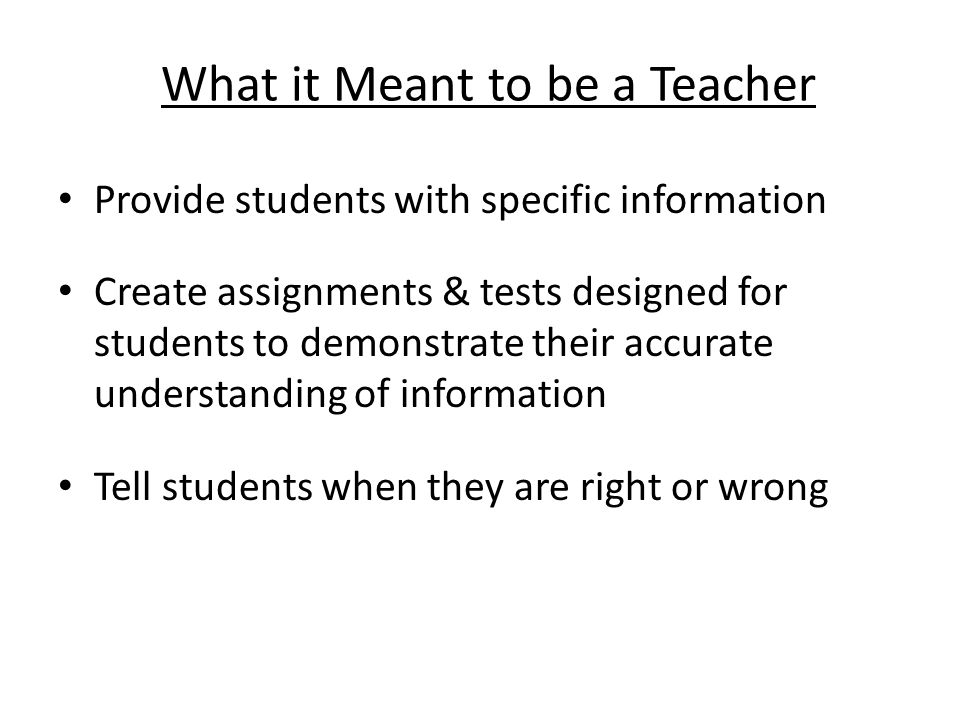 What it Meant to be a Teacher Provide students with specific information Create assignments & tests designed for students to demonstrate their accurate understanding of information Tell students when they are right or wrong