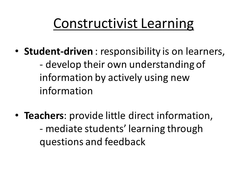 Constructivist Learning Student-driven : responsibility is on learners, - develop their own understanding of information by actively using new information Teachers: provide little direct information, - mediate students learning through questions and feedback