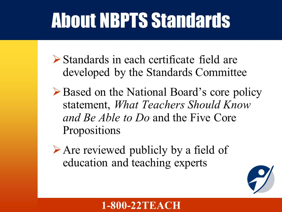 About NBPTS Standards Standards in each certificate field are developed by the Standards Committee Based on the National Boards core policy statement,