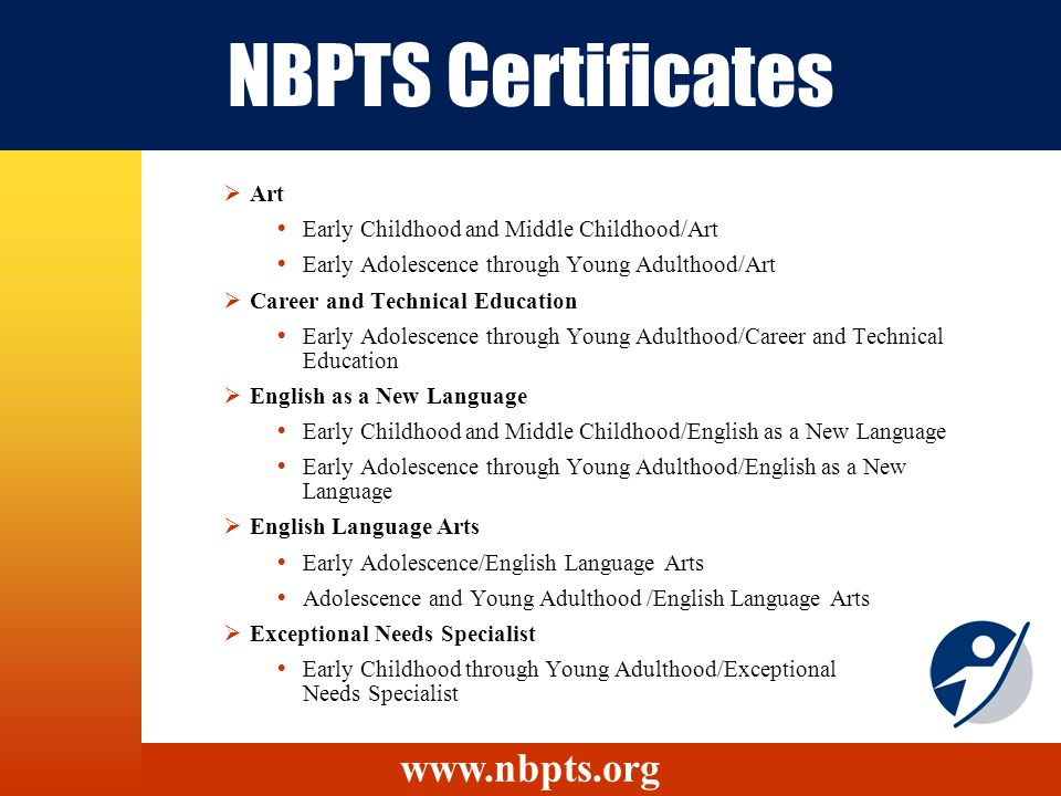 NBPTS Certificates Art Early Childhood and Middle Childhood/Art Early Adolescence through Young Adulthood/Art Career and Technical Education Early Adolescence through Young Adulthood/Career and Technical Education English as a New Language Early Childhood and Middle Childhood/English as a New Language Early Adolescence through Young Adulthood/English as a New Language English Language Arts Early Adolescence/English Language Arts Adolescence and Young Adulthood /English Language Arts Exceptional Needs Specialist Early Childhood through Young Adulthood/Exceptional Needs Specialist www.nbpts.org