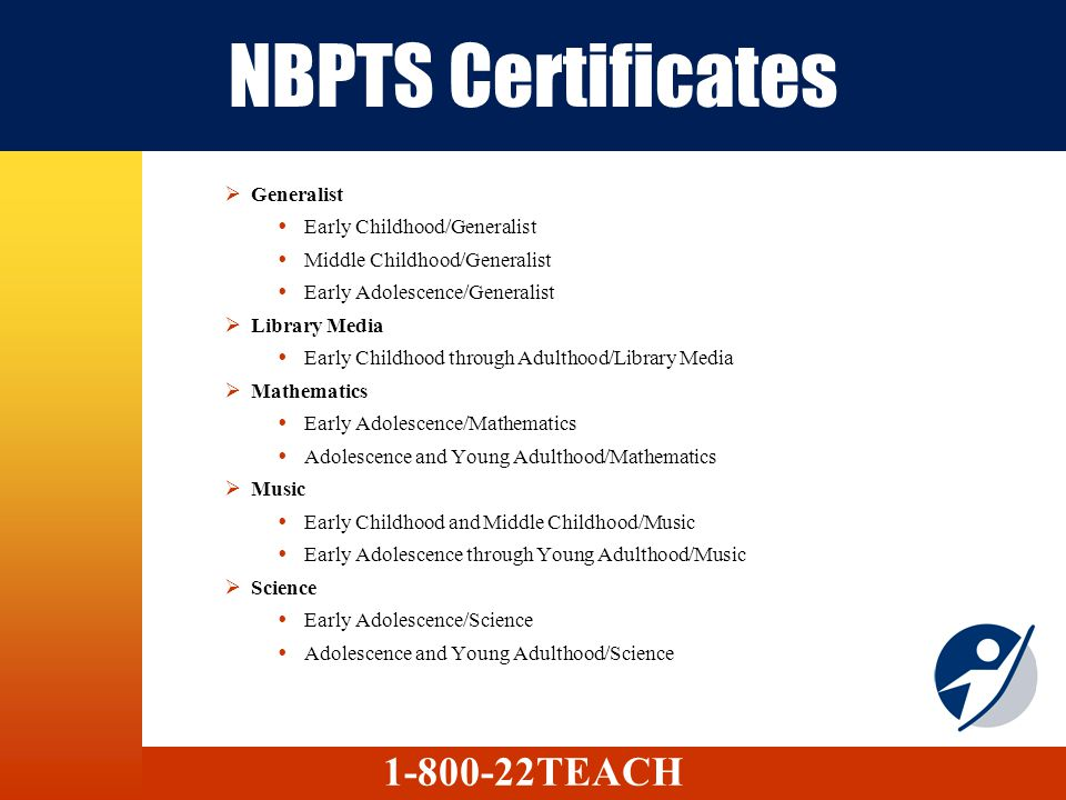 NBPTS Certificates Generalist Early Childhood/Generalist Middle Childhood/Generalist Early Adolescence/Generalist Library Media Early Childhood through Adulthood/Library Media Mathematics Early Adolescence/Mathematics Adolescence and Young Adulthood/Mathematics Music Early Childhood and Middle Childhood/Music Early Adolescence through Young Adulthood/Music Science Early Adolescence/Science Adolescence and Young Adulthood/Science 1-800-22TEACH
