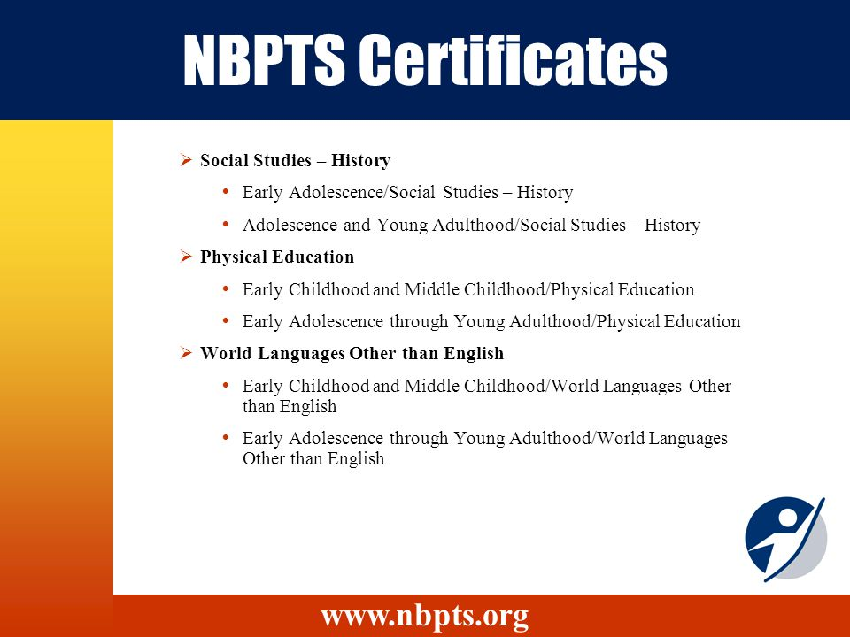 NBPTS Certificates Social Studies – History Early Adolescence/Social Studies – History Adolescence and Young Adulthood/Social Studies – History Physical Education Early Childhood and Middle Childhood/Physical Education Early Adolescence through Young Adulthood/Physical Education World Languages Other than English Early Childhood and Middle Childhood/World Languages Other than English Early Adolescence through Young Adulthood/World Languages Other than English www.nbpts.org