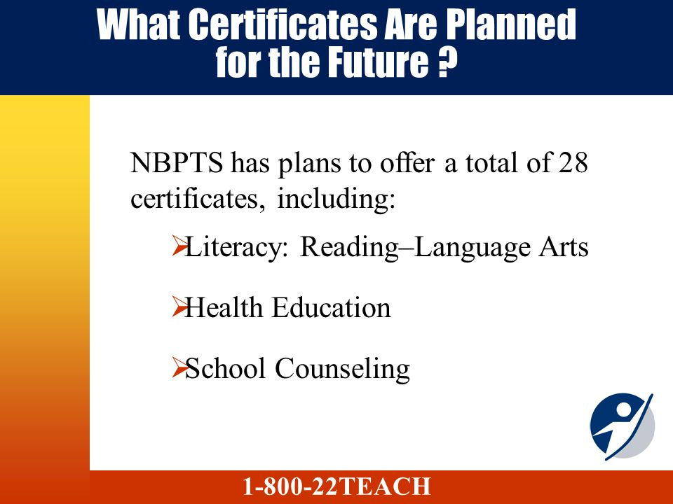 What Certificates Are Planned for the Future ? NBPTS has plans to offer a total of 28 certificates, including: Literacy: Reading–Language Arts Health