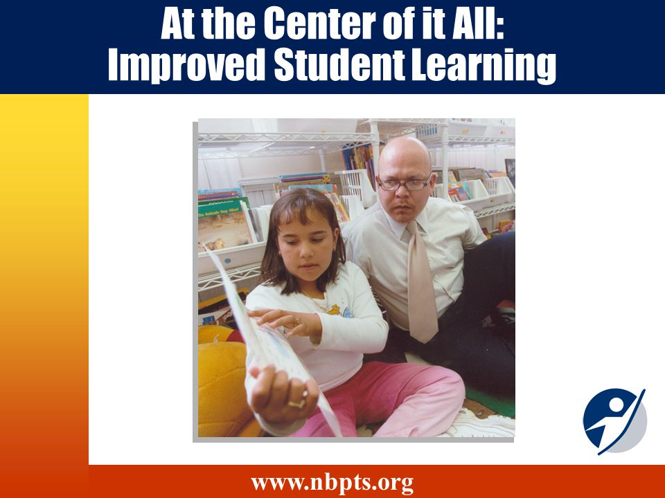 At the Center of it All: Improved Student Learning www.nbpts.org