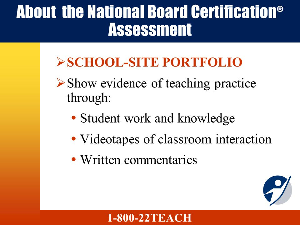 About the National Board Certification ® Assessment SCHOOL-SITE PORTFOLIO Show evidence of teaching practice through: Student work and knowledge Videotapes of classroom interaction Written commentaries 1-800-22TEACH