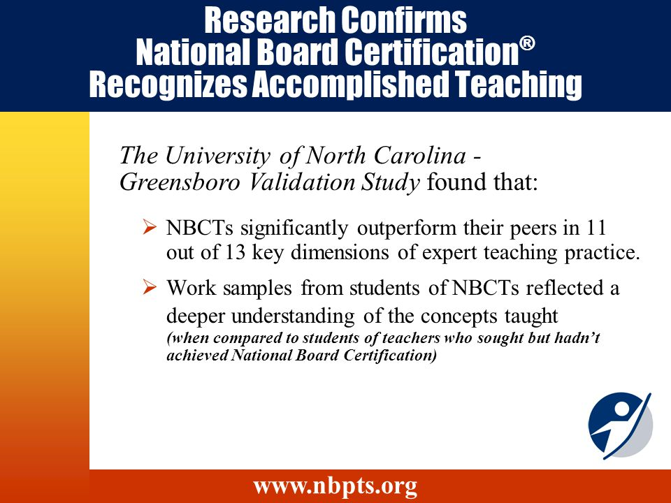 Research Confirms National Board Certification ® Recognizes Accomplished Teaching NBCTs significantly outperform their peers in 11 out of 13 key dimensions of expert teaching practice.