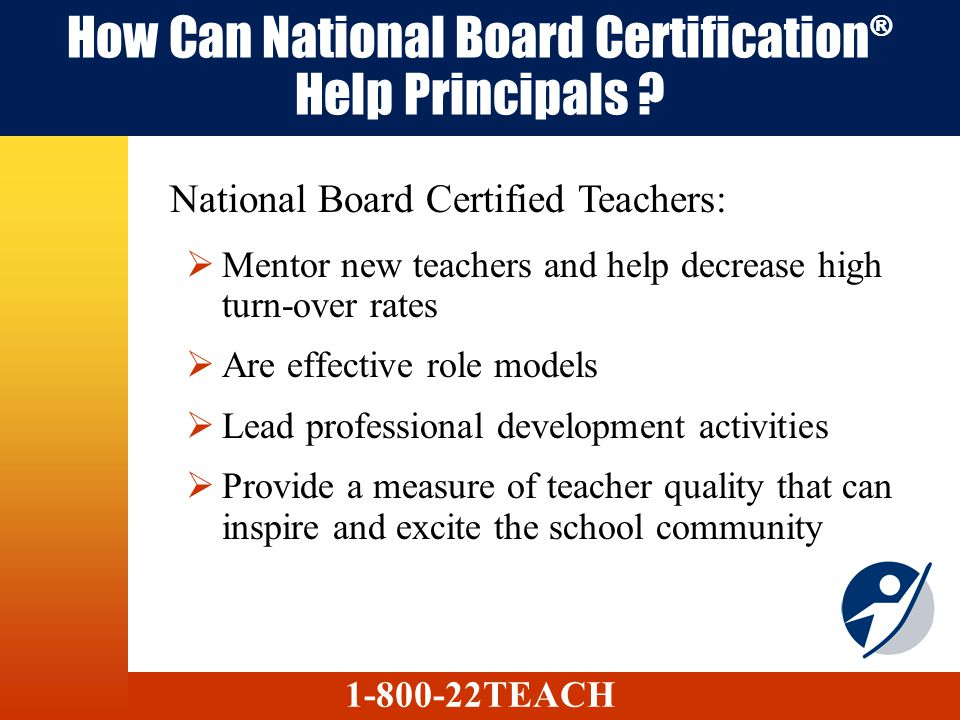 How Can National Board Certification ® Help Principals ? Mentor new teachers and help decrease high turn-over rates Are effective role models Lead pro
