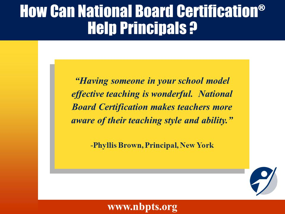 How Can National Board Certification ® Help Principals ? Having someone in your school model effective teaching is wonderful. National Board Certifica