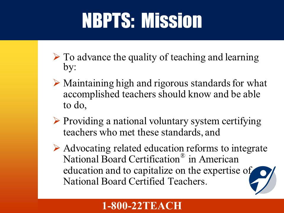 NBPTS: Mission To advance the quality of teaching and learning by: Maintaining high and rigorous standards for what accomplished teachers should know and be able to do, Providing a national voluntary system certifying teachers who met these standards, and Advocating related education reforms to integrate National Board Certification ® in American education and to capitalize on the expertise of National Board Certified Teachers.