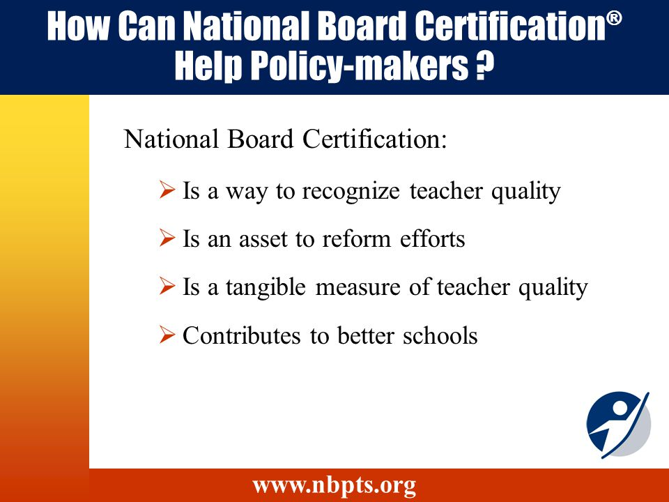 How Can National Board Certification ® Help Policy-makers ? Is a way to recognize teacher quality Is an asset to reform efforts Is a tangible measure