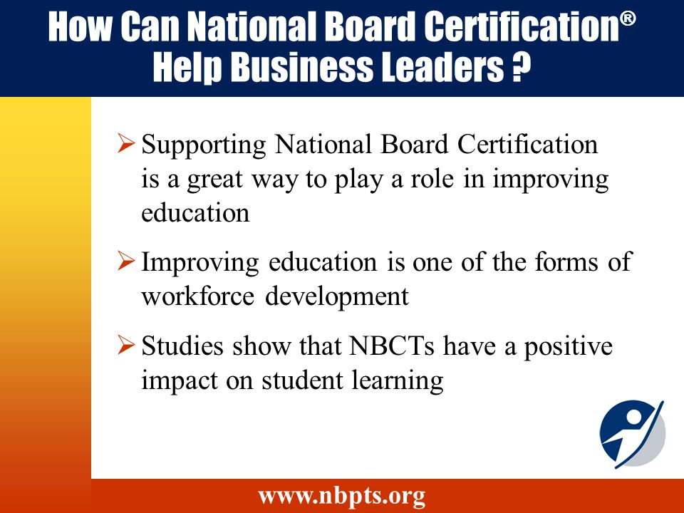 How Can National Board Certification ® Help Business Leaders ? Supporting National Board Certification is a great way to play a role in improving educ