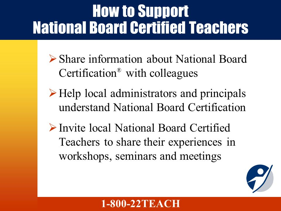 How to Support National Board Certified Teachers Share information about National Board Certification ® with colleagues Help local administrators and principals understand National Board Certification Invite local National Board Certified Teachers to share their experiences in workshops, seminars and meetings 1-800-22TEACH