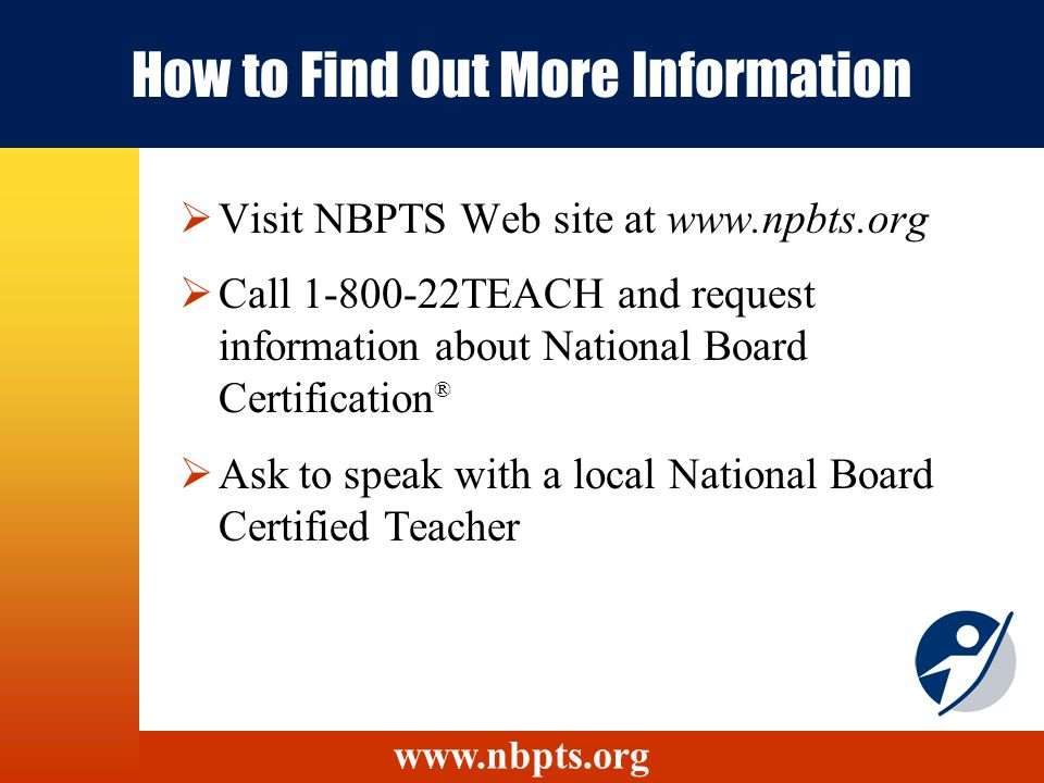 How to Find Out More Information Visit NBPTS Web site at www.npbts.org Call 1-800-22TEACH and request information about National Board Certification ®