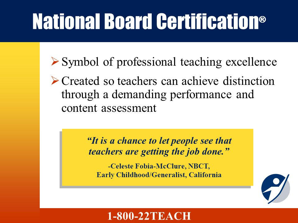 National Board Certification ® Symbol of professional teaching excellence Created so teachers can achieve distinction through a demanding performance and content assessment 1-800-22TEACH It is a chance to let people see that teachers are getting the job done.