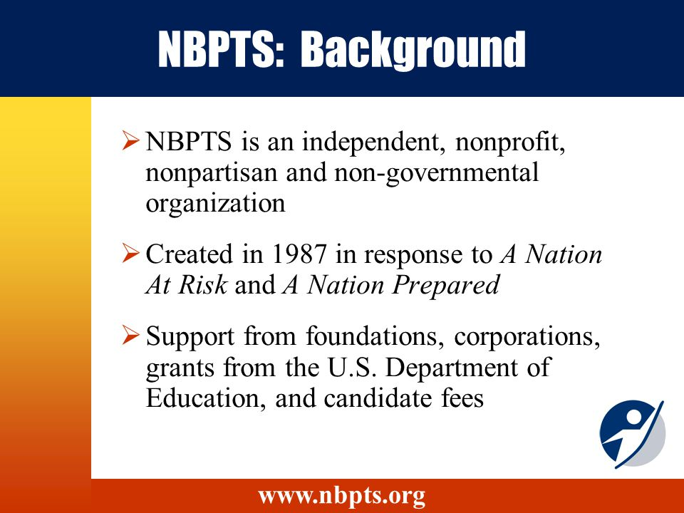 NBPTS: Background NBPTS is an independent, nonprofit, nonpartisan and non-governmental organization Created in 1987 in response to A Nation At Risk and A Nation Prepared Support from foundations, corporations, grants from the U.S.