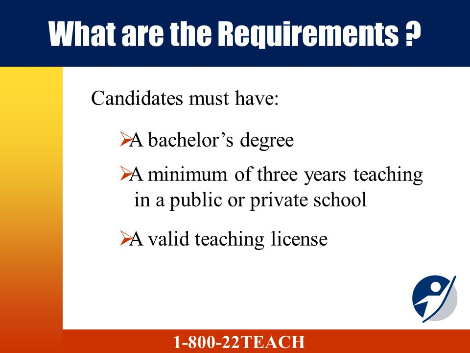 What are the Requirements ? Candidates must have: A bachelors degree A minimum of three years teaching in a public or private school A valid teaching