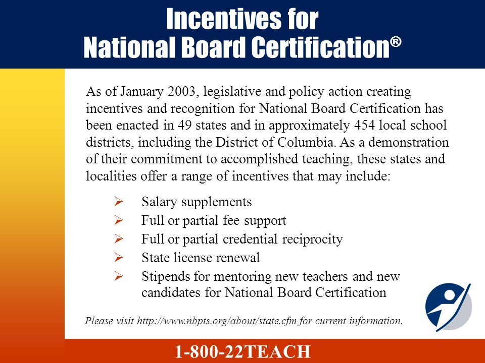 Incentives for National Board Certification ® Salary supplements Full or partial fee support Full or partial credential reciprocity State license rene