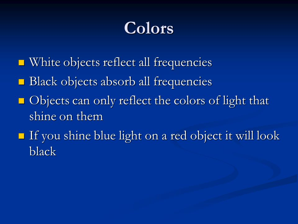Colors White objects reflect all frequencies White objects reflect all frequencies Black objects absorb all frequencies Black objects absorb all frequ