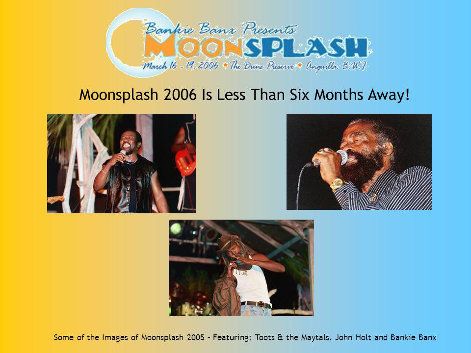 Moonsplash 2006 Is Less Than Six Months Away! Some of the Images of Moonsplash 2005 – Featuring: Toots & the Maytals, John Holt and Bankie Banx