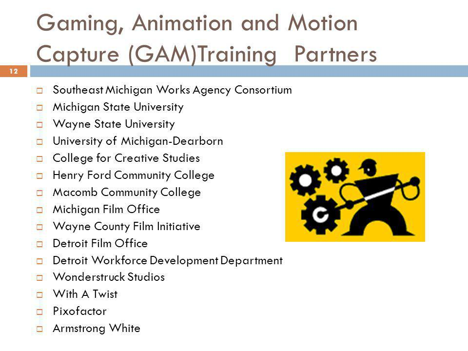 Gaming, Animation and Motion Capture (GAM)Training Partners Southeast Michigan Works Agency Consortium Michigan State University Wayne State University University of Michigan-Dearborn College for Creative Studies Henry Ford Community College Macomb Community College Michigan Film Office Wayne County Film Initiative Detroit Film Office Detroit Workforce Development Department Wonderstruck Studios With A Twist Pixofactor Armstrong White 12