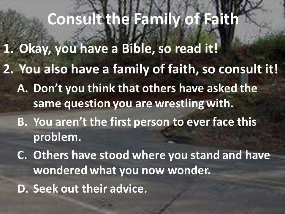 Consult the Family of Faith 1.Okay, you have a Bible, so read it.