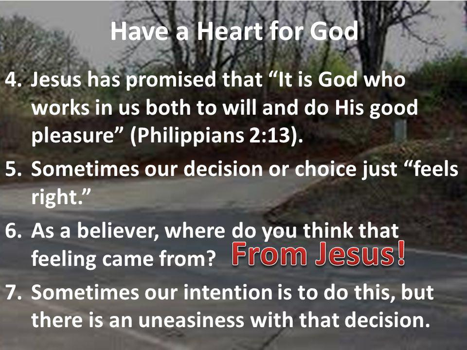 Have a Heart for God 4.Jesus has promised that It is God who works in us both to will and do His good pleasure (Philippians 2:13).
