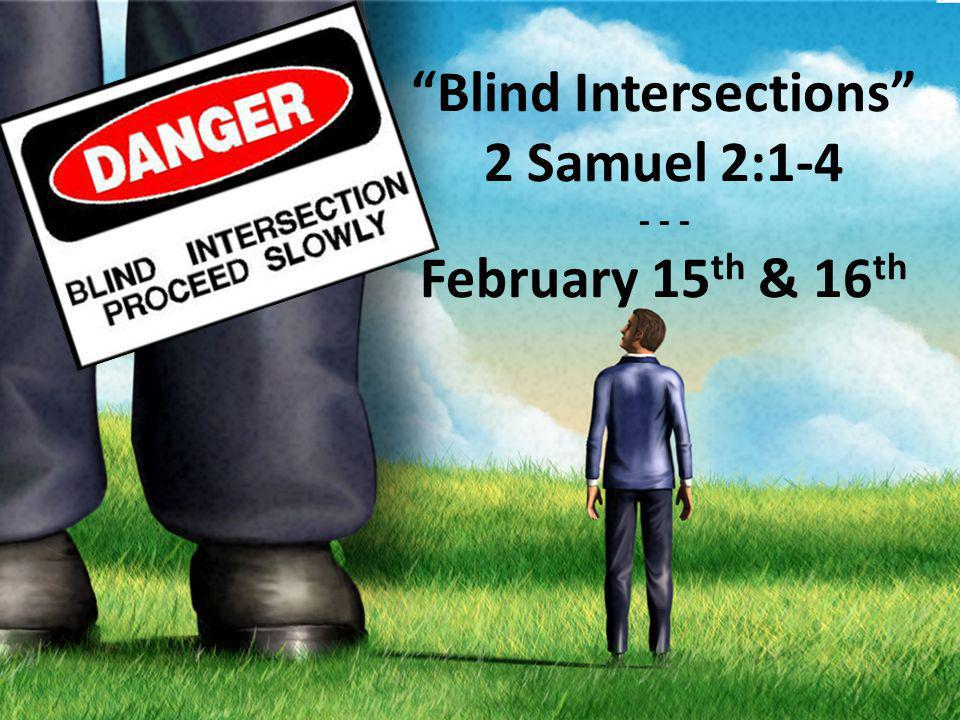Blind Intersections 2 Samuel 2:1-4 - - - February 15 th & 16 th