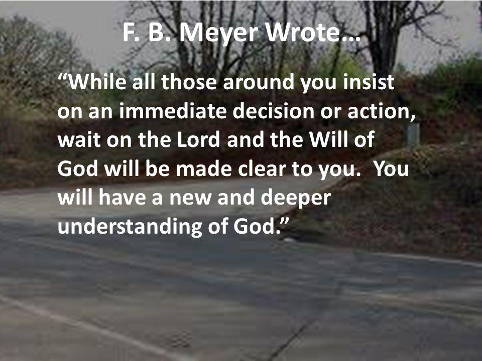 F. B. Meyer Wrote… While all those around you insist on an immediate decision or action, wait on the Lord and the Will of God will be made clear to yo