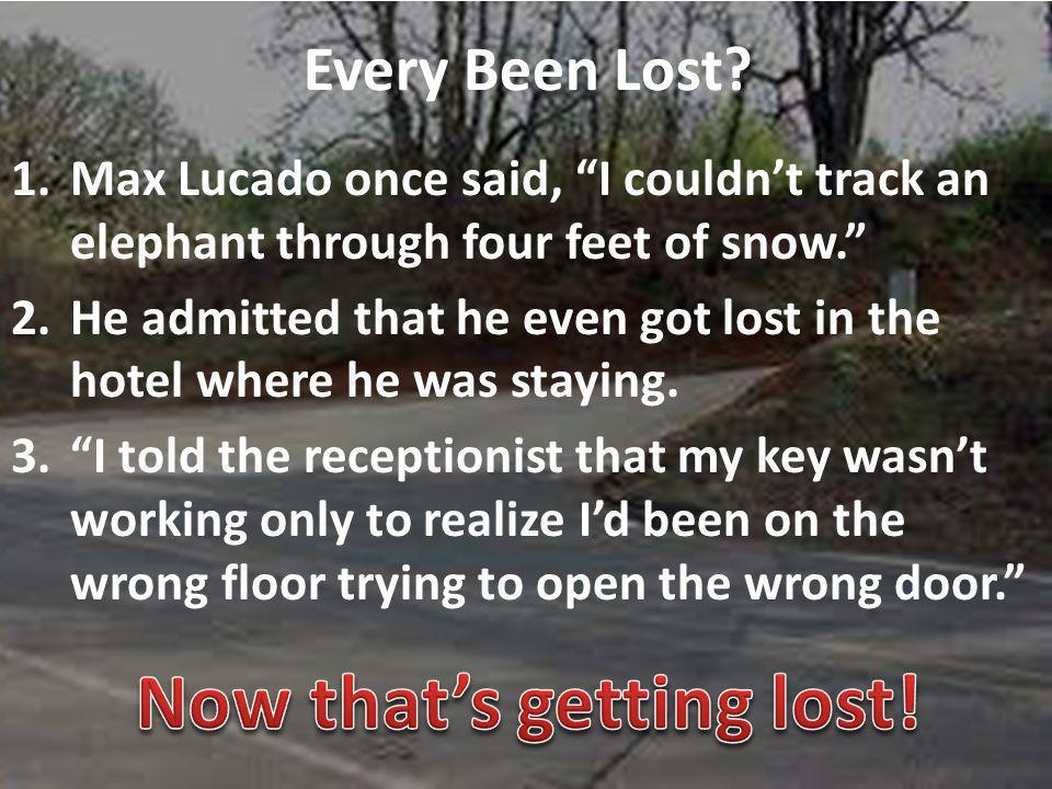 Every Been Lost. 1.Max Lucado once said, I couldnt track an elephant through four feet of snow.